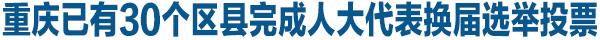 重庆已有30个区县完成人大代表换届选举投票