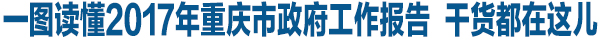 一圖讀懂2017年重慶市政府工作報告 幹貨都在這兒